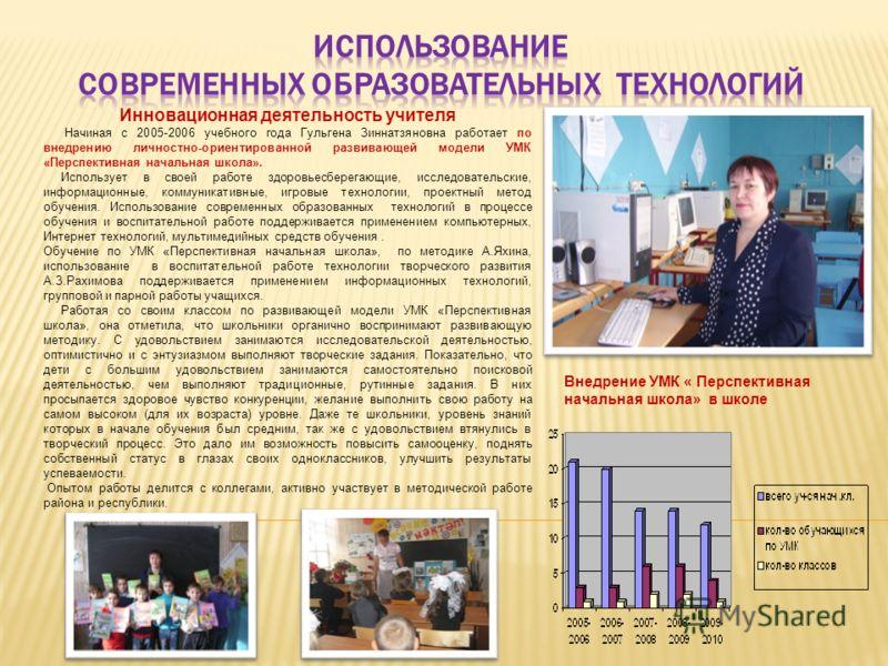 Инновационная деятельность учителя Начиная с 2005-2006 учебного года Гульгена Зиннатзяновна работает по внедрению личностно-ориентированной развивающей модели УМК «Перспективная начальная школа». Использует в своей работе здоровьесберегающие, исследо