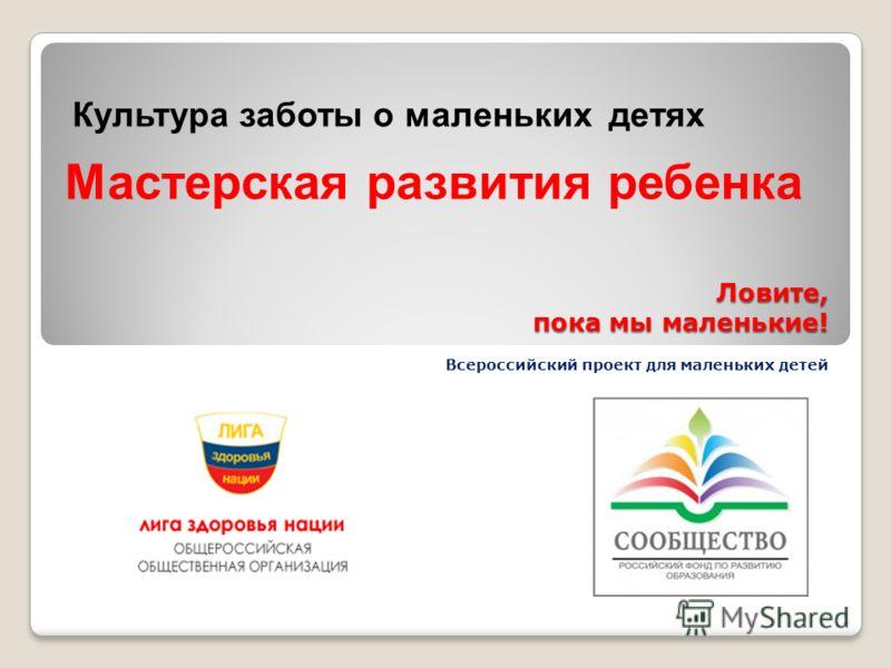Ловите, пока мы маленькие! Всероссийский проект для маленьких детей 1 Культура заботы о маленьких детях Мастерская развития ребенка