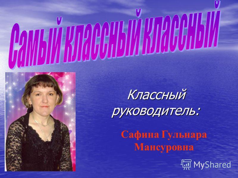 Классный руководитель: Сафина Гульнара Мансуровна