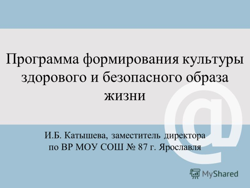 Программа формирования культуры здорового и безопасного образа жизни И.Б. Катышева, заместитель директора по ВР МОУ СОШ 87 г. Ярославля