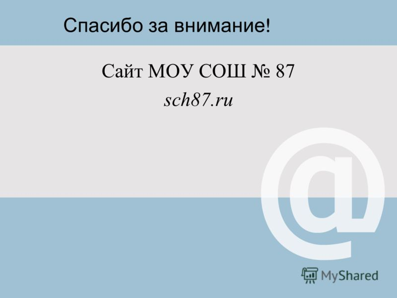 Спасибо за внимание ! Сайт МОУ СОШ 87 sch87.ru
