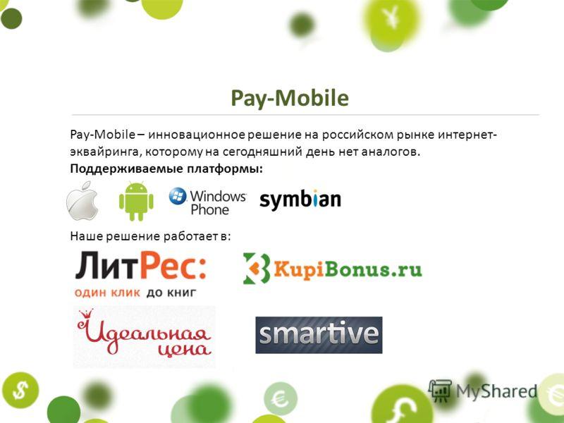 Pay-Mobile – инновационное решение на российском рынке интернет- эквайринга, которому на сегодняшний день нет аналогов. Поддерживаемыe платформы: Наше решение работает в: Pay-Mobile