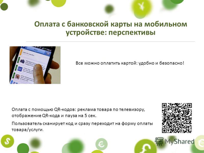Оплата с банковской карты на мобильном устройстве: перспективы Оплата с помощью QR-кодов: реклама товара по телевизору, отображение QR-кода и пауза на 5 сек. Пользователь сканирует код и сразу переходит на форму оплаты товара/услуги. Все можно оплати