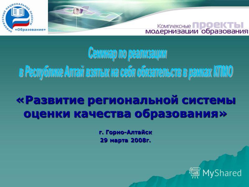 «Развитие региональной системы оценки качества образования» г. Горно-Алтайск 29 марта 2008г.