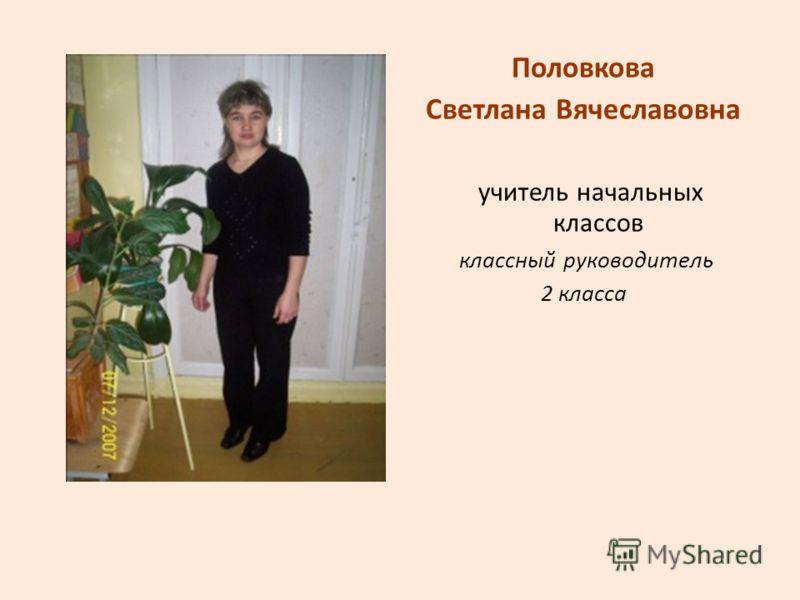 Половкова Светлана Вячеславовна учитель начальных классов классный руководитель 2 класса