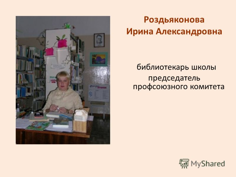 Роздьяконова Ирина Александровна библиотекарь школы председатель профсоюзного комитета
