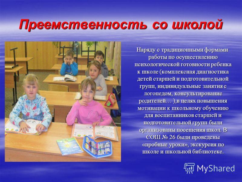 Преемственность со школой Наряду с традиционными формами работы по осуществлению психологической готовности ребенка к школе (комплексная диагностика детей старшей и подготовительной групп, индивидуальные занятия с логопедом, консультирование родителе