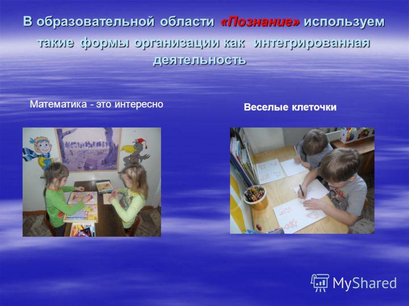 В образовательной области «Познание» используем такие формы организации как интегрированная деятельность В образовательной области «Познание» используем такие формы организации как интегрированная деятельность Математика - это интересно Веселые клето