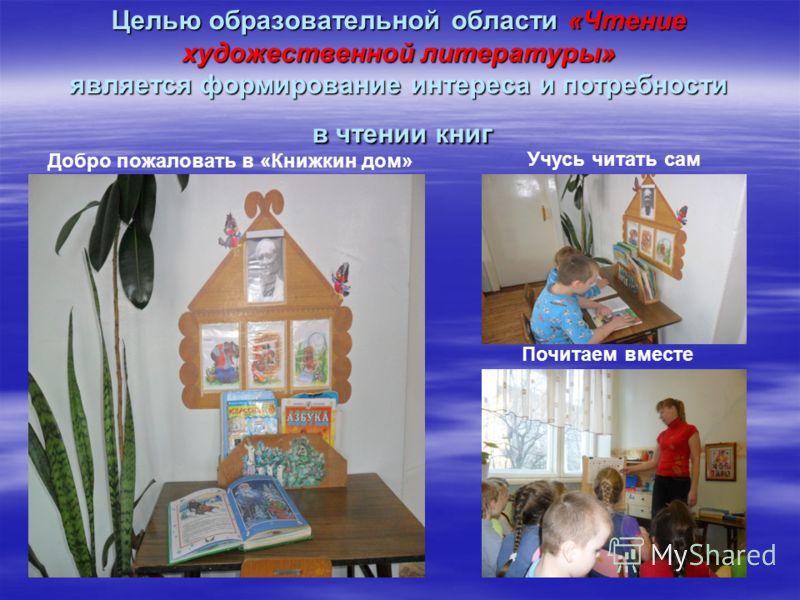 Целью образовательной области «Чтение художественной литературы» является формирование интереса и потребности в чтении книг Добро пожаловать в «Книжкин дом» Учусь читать сам Почитаем вместе