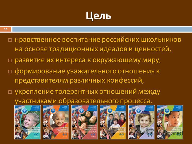 Цель 10 нравственное воспитание российских школьников на основе традиционных идеалов и ценностей, нравственное воспитание российских школьников на основе традиционных идеалов и ценностей, развитие их интереса к окружающему миру, развитие их интереса