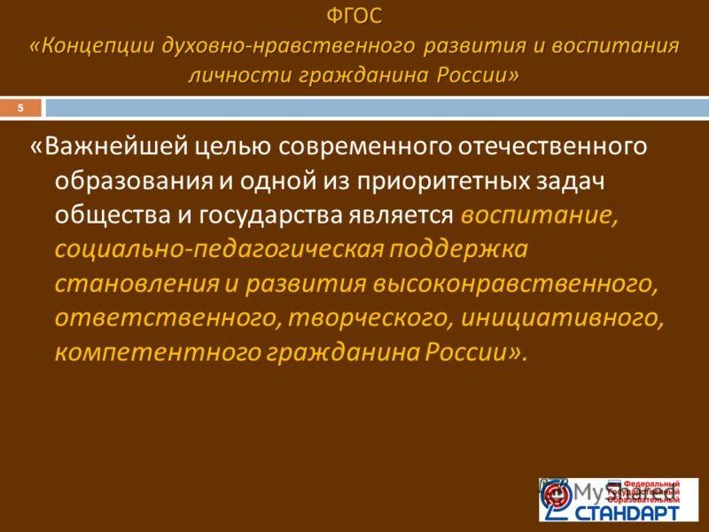 ФГОС « Концепции духовно - нравственного развития и воспитания личности гражданина России » 5 « Важнейшей целью современного отечественного образования и одной из приоритетных задач общества и государства является воспитание, социально - педагогическ