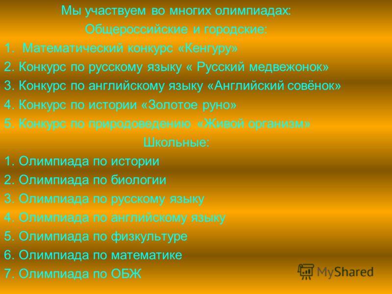 Мы участвуем во многих олимпиадах: Общероссийские и городские: 1. Математический конкурс «Кенгуру» 2.Конкурс по русскому языку « Русский медвежонок» 3.Конкурс по английскому языку «Английский совёнок» 4.Конкурс по истории «Золотое руно» 5.Конкурс по
