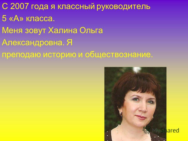 С 2007 года я классный руководитель 5 «А» класса. Меня зовут Халина Ольга Александровна. Я преподаю историю и обществознание.