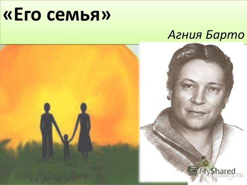 «Его семья» Агния Барто «Его семья» Агния Барто