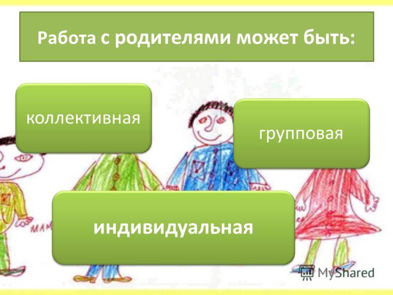 Работа с родителями может быть: коллективная индивидуальная групповая