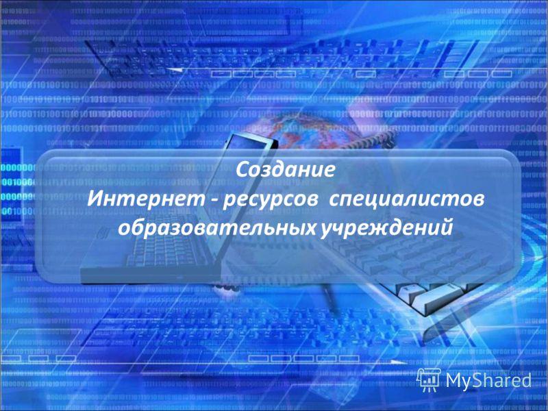 Создание Интернет - ресурсов специалистов образовательных учреждений