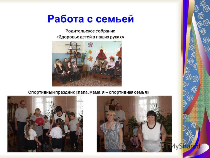 Работа с семьей Спортивный праздник «папа, мама, я – спортивная семья» Родительское собрание «Здоровье детей в наших руках»