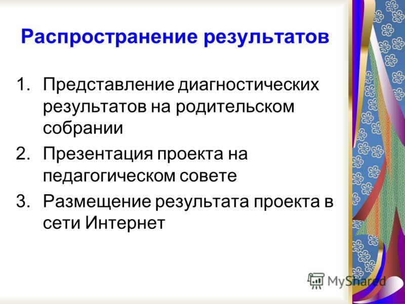 Распространение результатов 1.Представление диагностических результатов на родительском собрании 2.Презентация проекта на педагогическом совете 3.Размещение результата проекта в сети Интернет