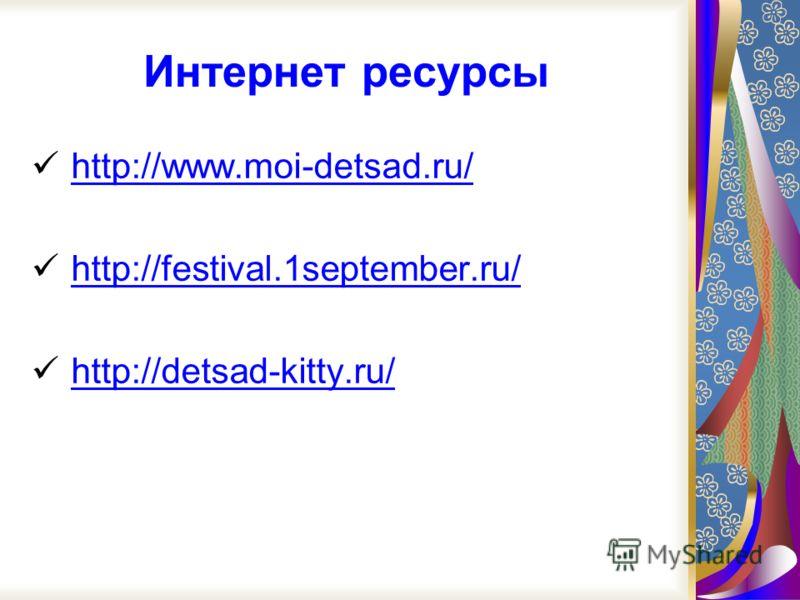 Интернет ресурсы http://www.moi-detsad.ru/ http://festival.1september.ru/ http://detsad-kitty.ru/