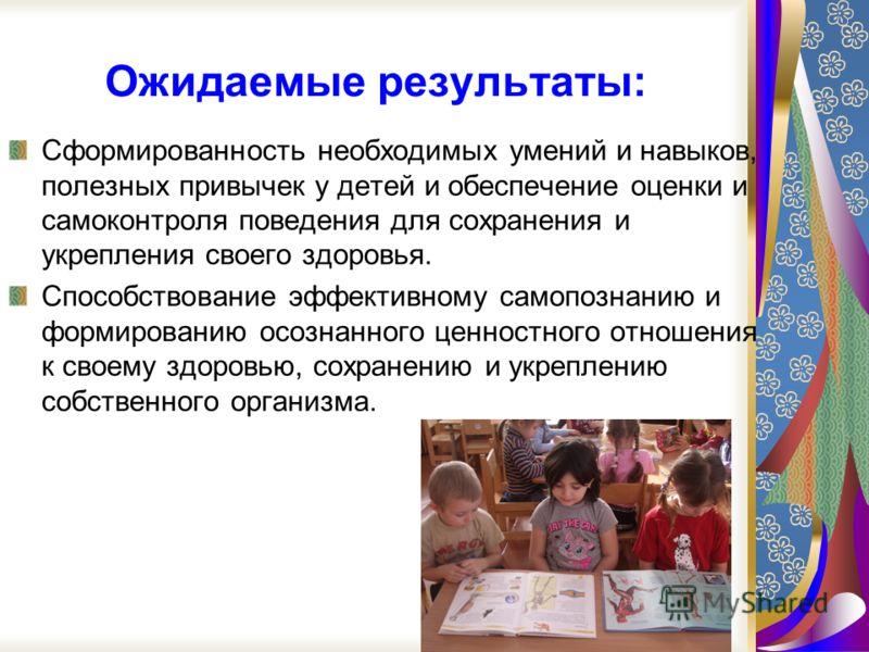 Ожидаемые результаты: Сформированность необходимых умений и навыков, полезных привычек у детей и обеспечение оценки и самоконтроля поведения для сохранения и укрепления своего здоровья. Способствование эффективному самопознанию и формированию осознан