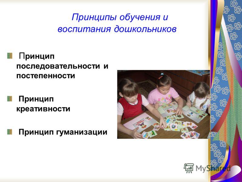 Принципы обучения и воспитания дошкольников П ринцип последовательности и постепенности Принцип креативности Принцип гуманизации
