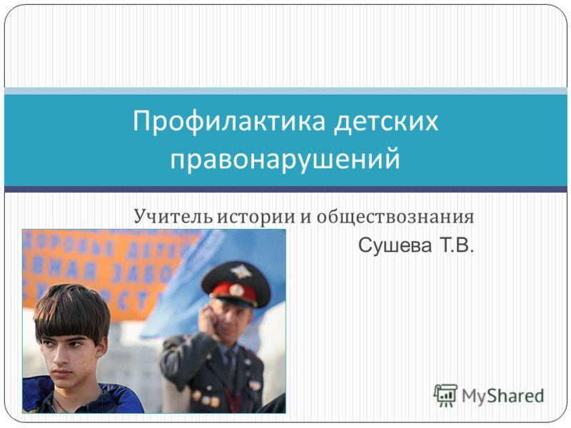Учитель истории и обществознания Сушева Т.В. Профилактика детских правонарушений