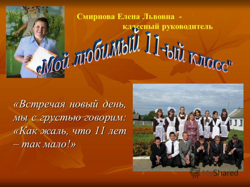 Смирнова Елена Львовна - классный руководитель «Встречая новый день, мы с грустью говорим: «Как жаль, что 11 лет – так мало!»