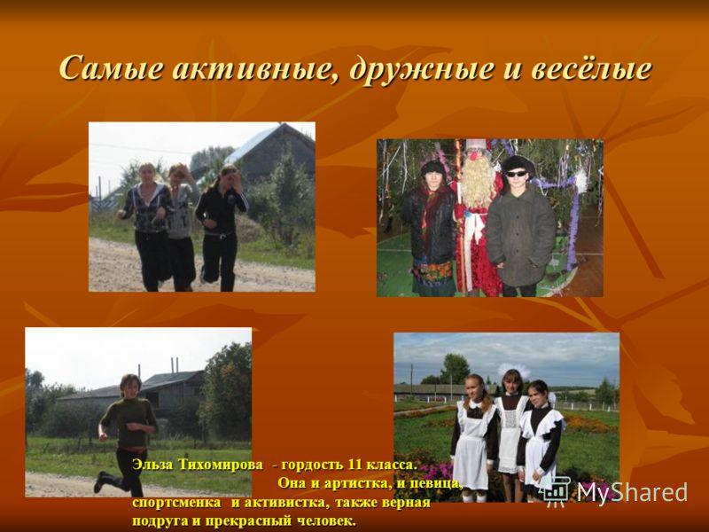Самые активные, дружные и весёлые Эльза Тихомирова - гордость 11 класса. Она и артистка, и певица, спортсменка и активистка, также верная подруга и прекрасный человек. Она и артистка, и певица, спортсменка и активистка, также верная подруга и прекрас
