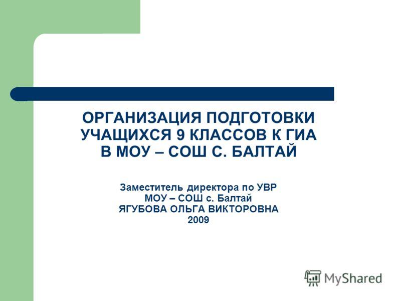 ОРГАНИЗАЦИЯ ПОДГОТОВКИ УЧАЩИХСЯ 9 КЛАССОВ К ГИА В МОУ – СОШ С. БАЛТАЙ Заместитель директора по УВР МОУ – СОШ с. Балтай ЯГУБОВА ОЛЬГА ВИКТОРОВНА 2009