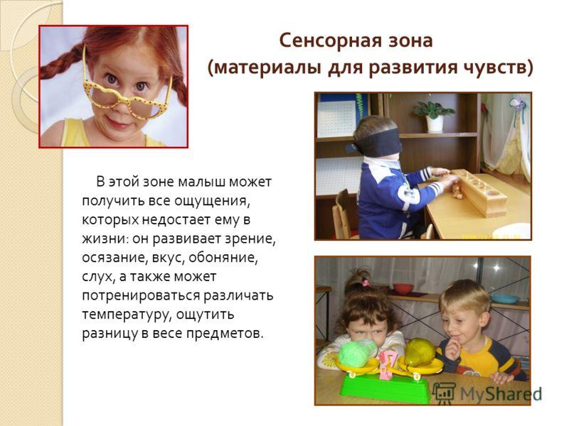 Сенсорная зона ( материалы для развития чувств ) В этой зоне малыш может получить все ощущения, которых недостает ему в жизни : он развивает зрение, осязание, вкус, обоняние, слух, а также может потренироваться различать температуру, ощутить разницу