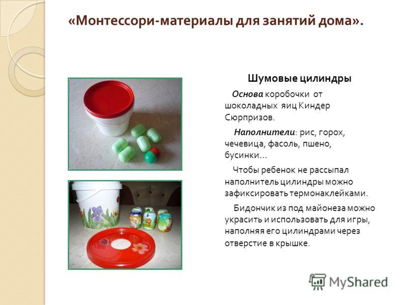 « Монтессори - материалы для занятий дома ». Шумовые цилиндры Основа коробочки от шоколадных яиц Киндер Сюрпризов. Наполнители : рис, горох, чечевица, фасоль, пшено, бусинки … Чтобы ребенок не рассыпал наполнитель цилиндры можно зафиксировать термона