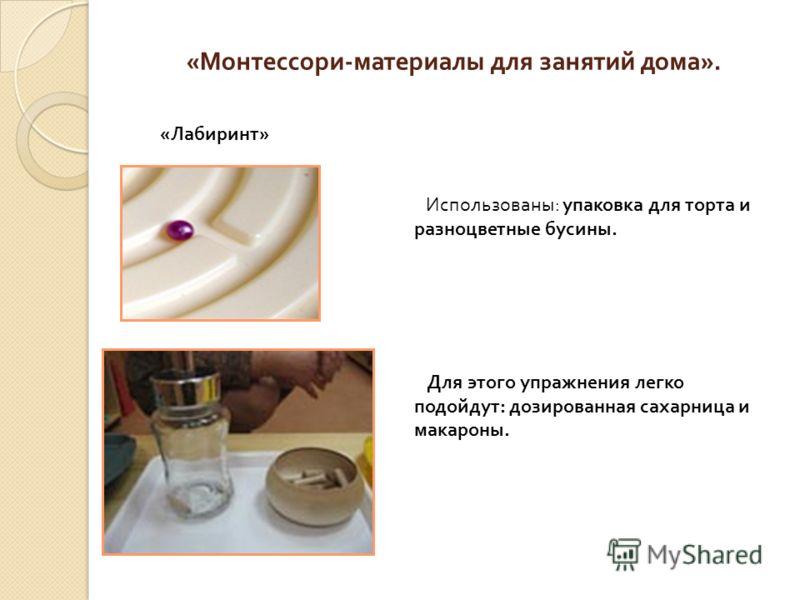 « Монтессори - материалы для занятий дома ». « Лабиринт » Использованы : упаковка для торта и разноцветные бусины. Для этого упражнения легко подойдут : дозированная сахарница и макароны.