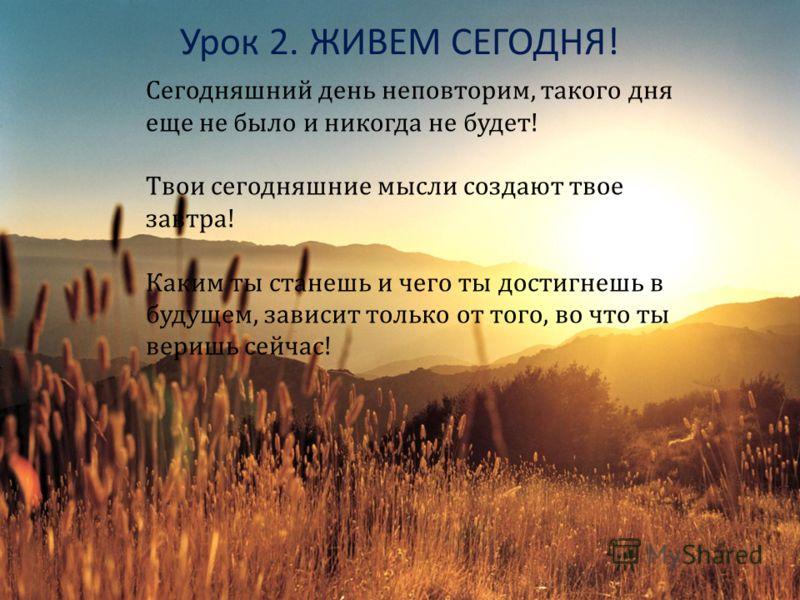 Урок 2. ЖИВЕМ СЕГОДНЯ ! Сегодняшний день неповторим, такого дня еще не было и никогда не будет! Твои сегодняшние мысли создают твое завтра! Каким ты станешь и чего ты достигнешь в будущем, зависит только от того, во что ты веришь сейчас!