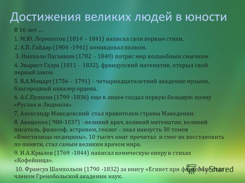 Достижения великих людей в юности В 16 лет … 1. М. Ю. Лермонтов (1814 – 1841) написал свои первые стихи. 2. А. П. Гайдар (1904 -1941) командовал полком. 3. Никколо Паганини (1782 – 1840) потряс мир волшебным смычком. 4. Эварист Галуа (1811 – 1832), ф