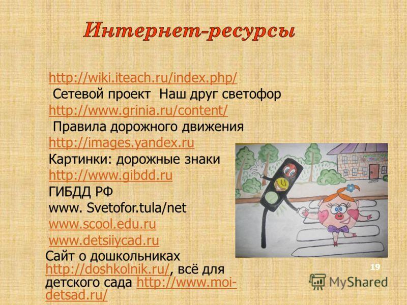 19 http://wiki.iteach.ru/index.php/ Сетевой проект Наш друг светофор http://www.grinia.ru/content/ Правила дорожного движения http://images.yandex.ru Картинки: дорожные знаки http://www.gibdd.ru ГИБДД РФ www. Svetofor.tula/net www.scool.edu.ru www.de