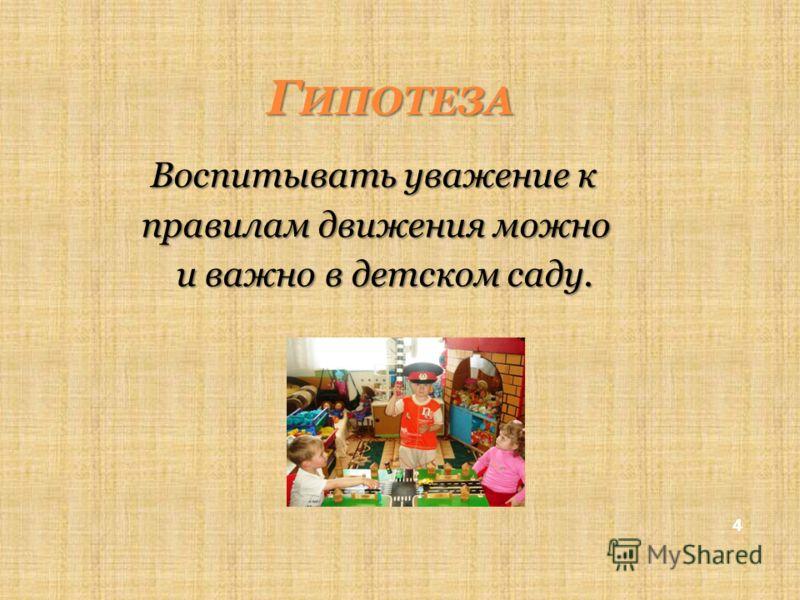 Г ИПОТЕЗА Г ИПОТЕЗА Воспитывать уважение к правилам движения можно правилам движения можно и важно в детском саду. и важно в детском саду. 4