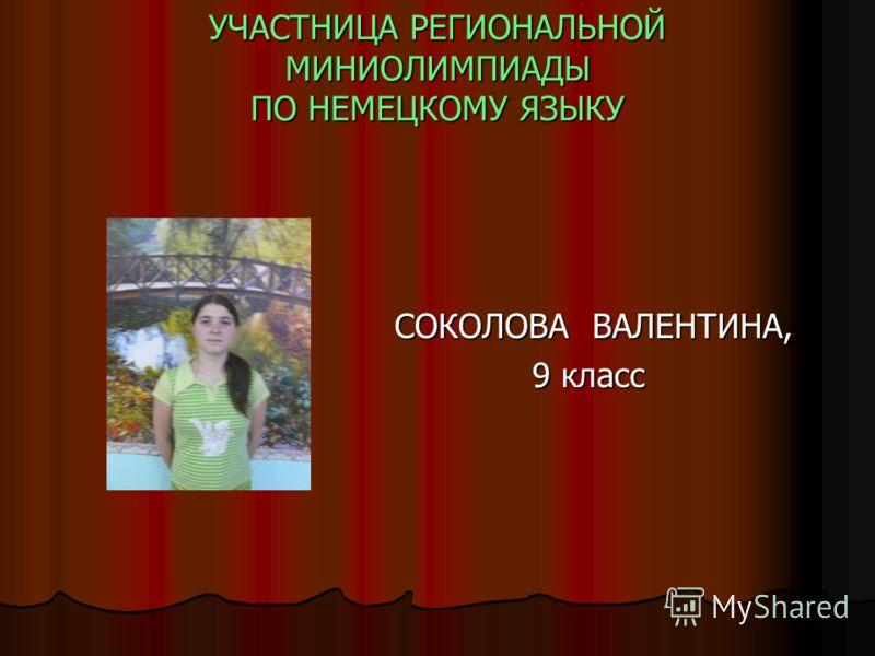 УЧАСТНИЦА РЕГИОНАЛЬНОЙ МИНИОЛИМПИАДЫ ПО НЕМЕЦКОМУ ЯЗЫКУ СОКОЛОВА ВАЛЕНТИНА, СОКОЛОВА ВАЛЕНТИНА, 9 класс 9 класс