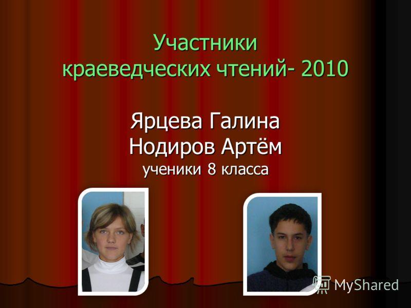 Участники краеведческих чтений- 2010 Ярцева Галина Нодиров Артём ученики 8 класса