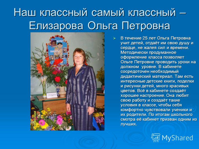 Наш классный самый классный – Елизарова Ольга Петровна В течение 25 лет Ольга Петровна учит детей, отдаёт им свою душу и сердце, не жалея сил и времени. Методически продуманное оформление класса позволяет Ольге Петровне проводить уроки на должном уро