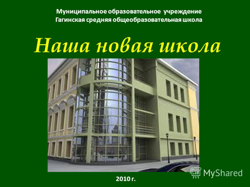 Наша новая школа Муниципальное образовательное учреждение Гагинская средняя общеобразовательная школа 2010 г.