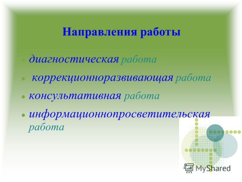 Направления работы диагностическая работа коррекционноразвивающая работа консультативная работа информационнопросветительская работа