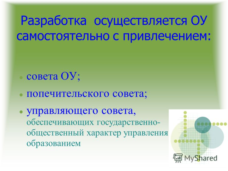Разработка осуществляется ОУ самостоятельно с привлечением: совета ОУ; попечительского совета; управляющего совета, обеспечивающих государственно- общественный характер управления образованием