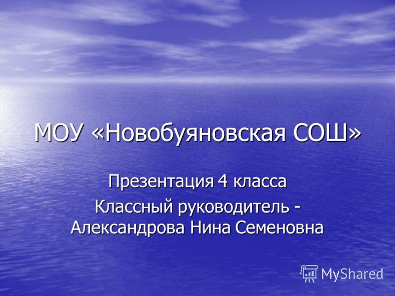 МОУ «Новобуяновская СОШ» Презентация 4 класса Классный руководитель - Александрова Нина Семеновна
