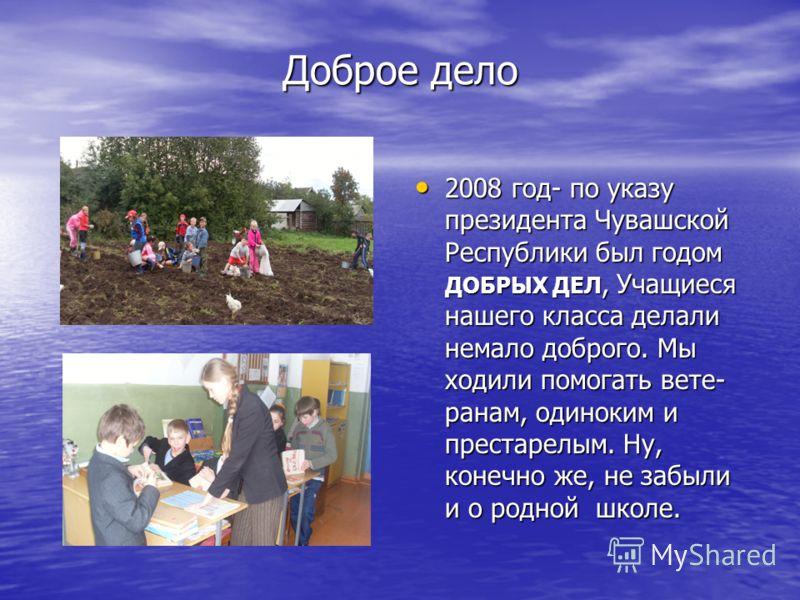 Доброе дело 2008 год- по указу президента Чувашской Республики был годом ДОБРЫХ ДЕЛ, Учащиеся нашего класса делали немало доброго. Мы ходили помогать вете- ранам, одиноким и престарелым. Ну, конечно же, не забыли и о родной школе. 2008 год- по указу