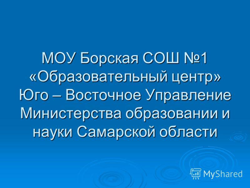 МОУ Борская СОШ 1 «Образовательный центр» Юго – Восточное Управление Министерства образовании и науки Самарской области