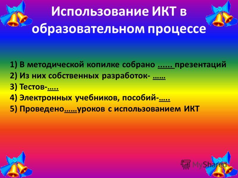 Использование ИКТ в образовательном процессе 1) В методической копилке собрано...... презентаций 2) Из них собственных разработок- …… 3) Тестов-….. 4) Электронных учебников, пособий-….. 5) Проведено……уроков с использованием ИКТ