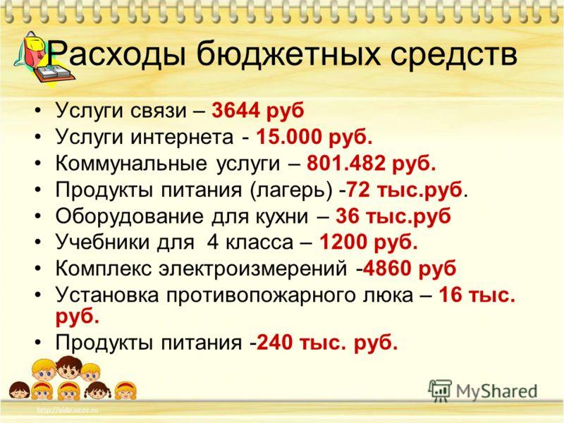 Расходы бюджетных средств Услуги связи – 3644 руб Услуги интернета - 15.000 руб. Коммунальные услуги – 801.482 руб. Продукты питания (лагерь) -72 тыс.руб. Оборудование для кухни – 36 тыс.руб Учебники для 4 класса – 1200 руб. Комплекс электроизмерений