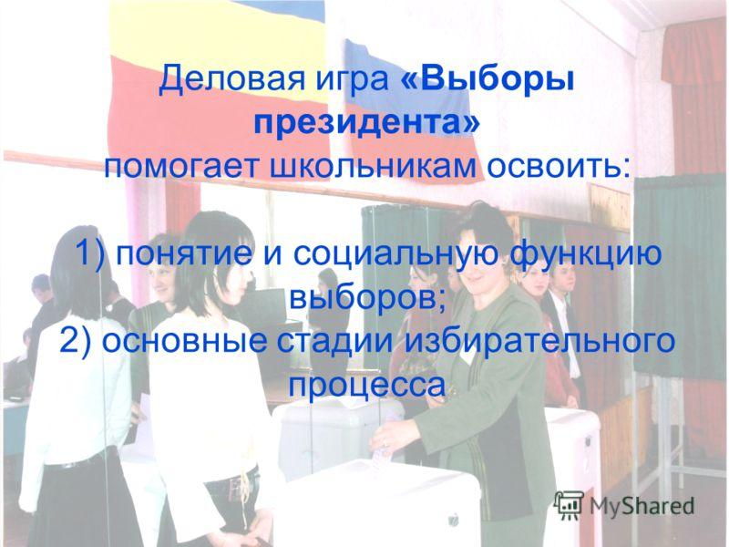 Деловая игра «Выборы президента» помогает школьникам освоить: 1) понятие и социальную функцию выборов; 2) основные стадии избирательного процесса