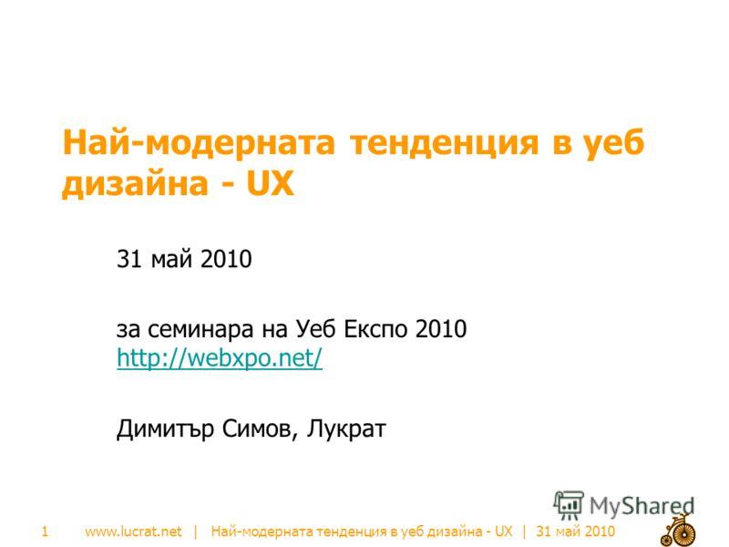 www.lucrat.net | Най-модерната тенденция в уеб дизайна - UX | 31 май 2010 Най-модерната тенденция в уеб дизайна - UX 31 май 2010 за семинара на Уеб Експо 2010 http://webxpo.net/ http://webxpo.net/ Димитър Симов, Лукрат 1
