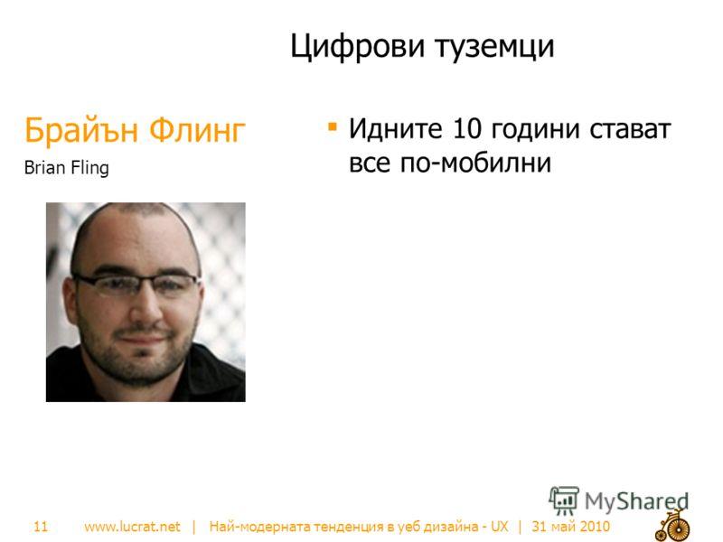 www.lucrat.net | Най-модерната тенденция в уеб дизайна - UX | 31 май 2010 Брайън Флинг Цифрови туземци Идните 10 години стават все по-мобилни Brian Fling 11